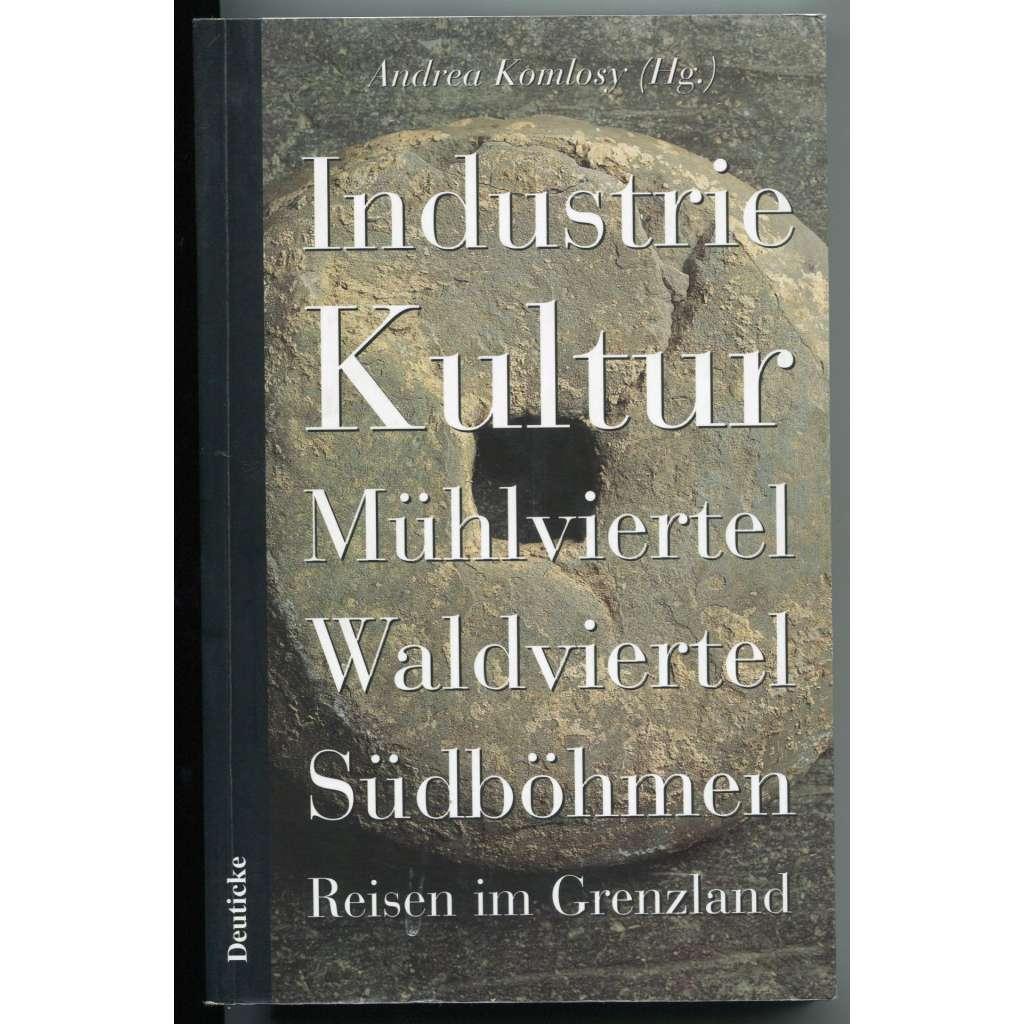 Industrie Kultur. Mühlviertel, Waldviertel, Südböhmen. Reisen im Grenzland