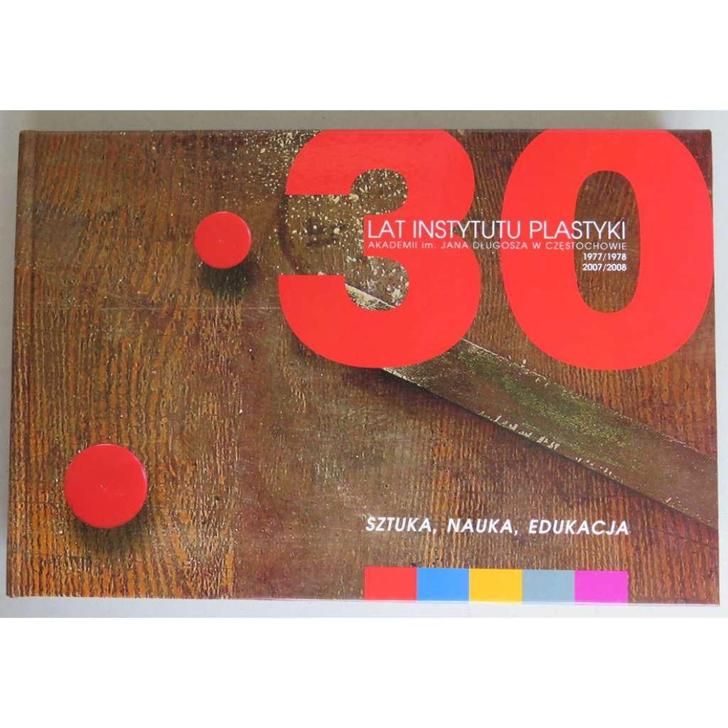 30 lat Instytutu plastyki Akademii im. Jana Dlugosza v Czestochowie 1977/1978-2007/2008: Sztuka, nauka, edukacja